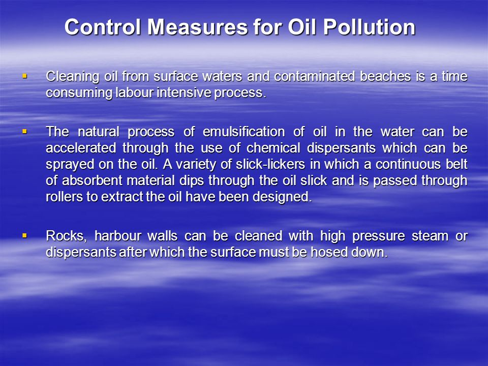 Control Measures for Oil Pollution  Cleaning oil from surface waters and contaminated beaches is a time consuming labour intensive process.