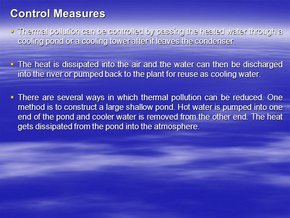 Control Measures  Thermal pollution can be controlled by passing the heated water through a cooling pond or a cooling tower after it leaves the condenser.