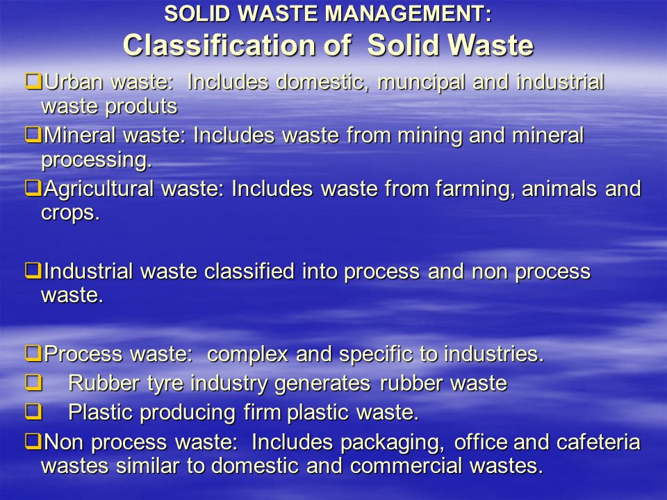SOLID WASTE MANAGEMENT: Classification of Solid Waste  Urban waste: Includes domestic, muncipal and industrial waste produts  Mineral waste: Includes waste from mining and mineral processing.