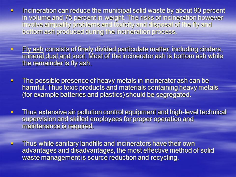  Incineration can reduce the municipal solid waste by about 90 percent in volume and 75 percent in weight.