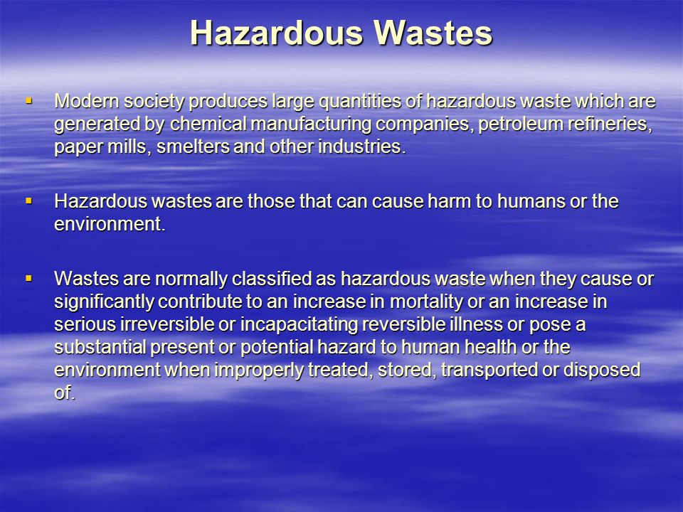 Hazardous Wastes  Modern society produces large quantities of hazardous waste which are generated by chemical manufacturing companies, petroleum refineries, paper mills, smelters and other industries.