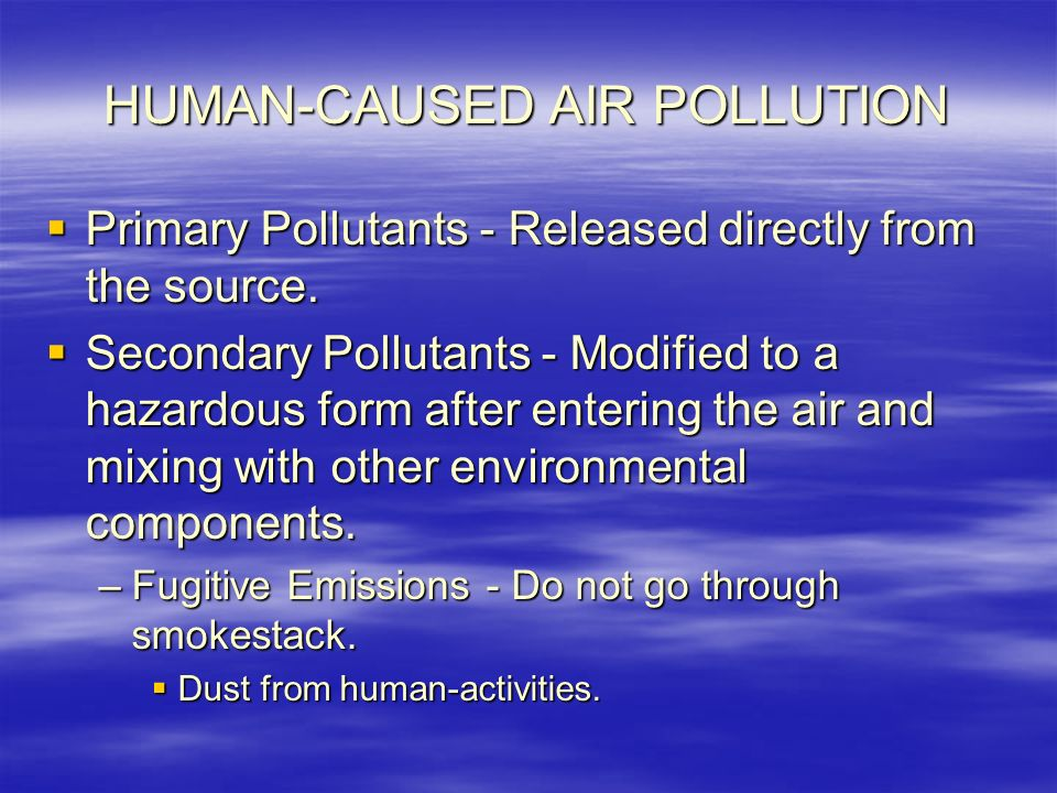 HUMAN-CAUSED AIR POLLUTION  Primary Pollutants - Released directly from the source.