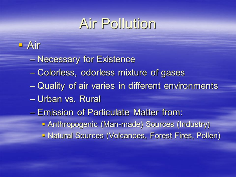 Air Pollution  Air –Necessary for Existence –Colorless, odorless mixture of gases –Quality of air varies in different environments –Urban vs.