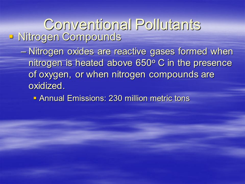 Conventional Pollutants  Nitrogen Compounds –Nitrogen oxides are reactive gases formed when nitrogen is heated above 650 o C in the presence of oxygen, or when nitrogen compounds are oxidized.