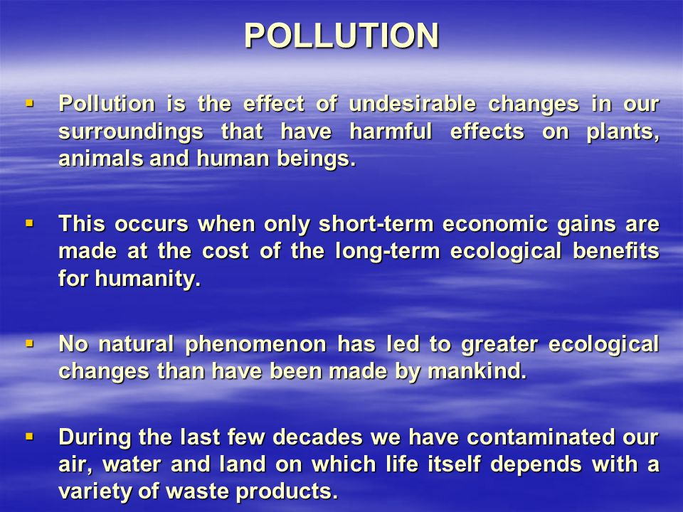 POLLUTION  Pollution is the effect of undesirable changes in our surroundings that have harmful effects on plants, animals and human beings.