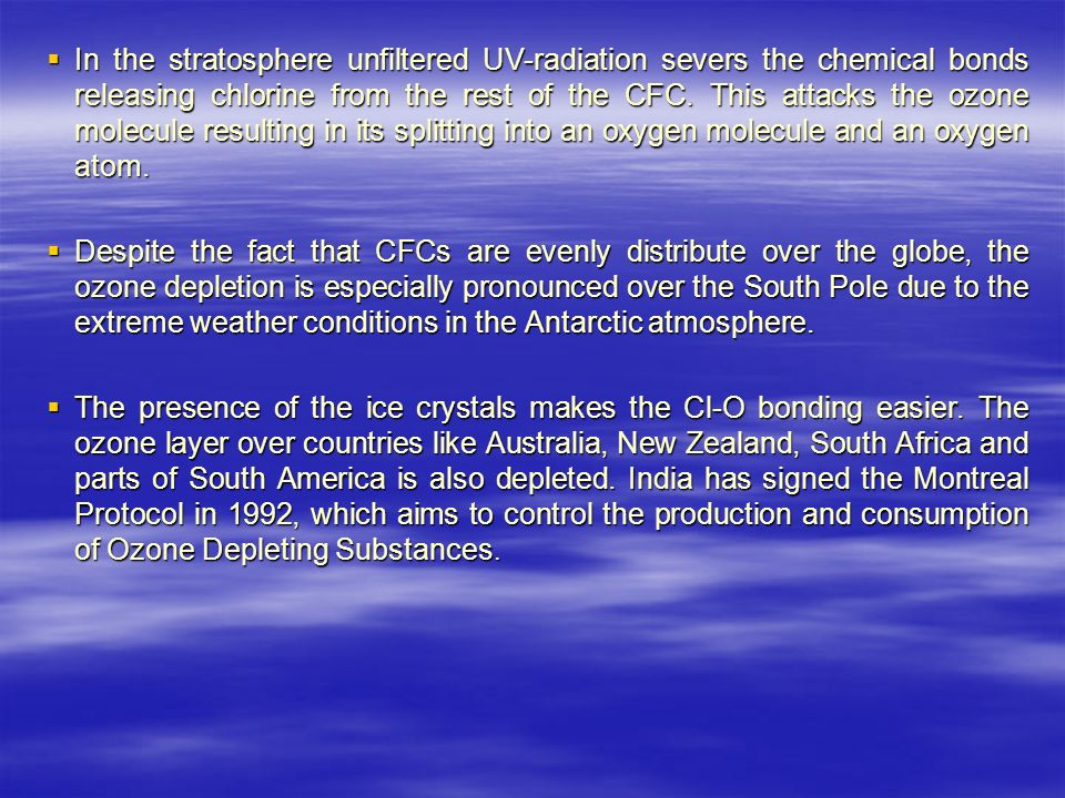  In the stratosphere unfiltered UV-radiation severs the chemical bonds releasing chlorine from the rest of the CFC.