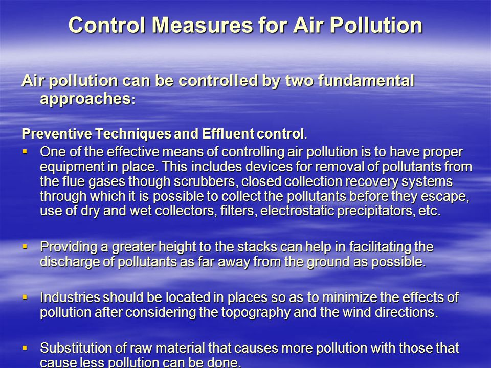 Control Measures for Air Pollution Air pollution can be controlled by two fundamental approaches : Preventive Techniques and Effluent control.