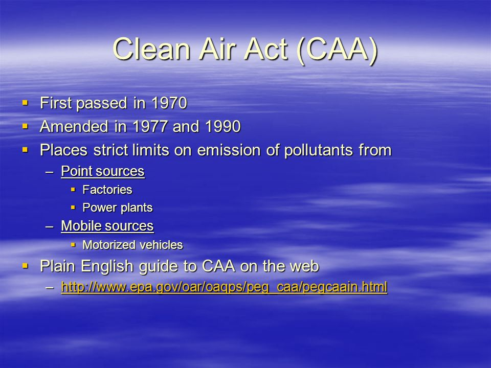 Clean Air Act (CAA)  First passed in 1970  Amended in 1977 and 1990  Places strict limits on emission of pollutants from –Point sources  Factories  Power plants –Mobile sources  Motorized vehicles  Plain English guide to CAA on the web –http://www.epa.gov/oar/oaqps/peg_caa/pegcaain.html http://www.epa.gov/oar/oaqps/peg_caa/pegcaain.html