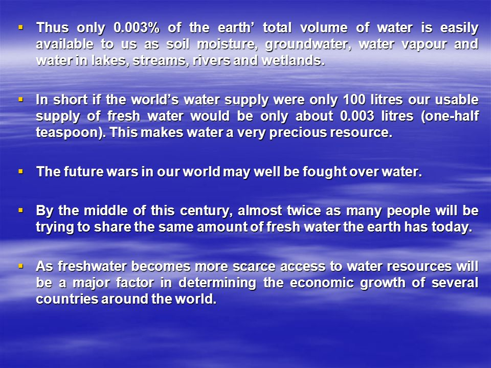  Thus only 0.003% of the earth' total volume of water is easily available to us as soil moisture, groundwater, water vapour and water in lakes, streams, rivers and wetlands.
