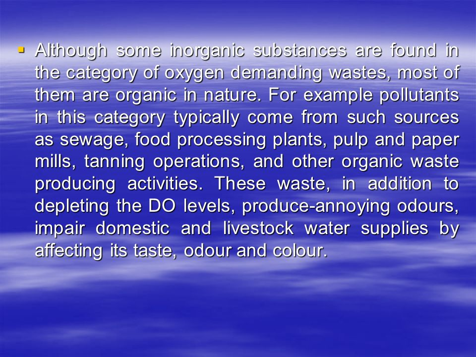  Although some inorganic substances are found in the category of oxygen demanding wastes, most of them are organic in nature.