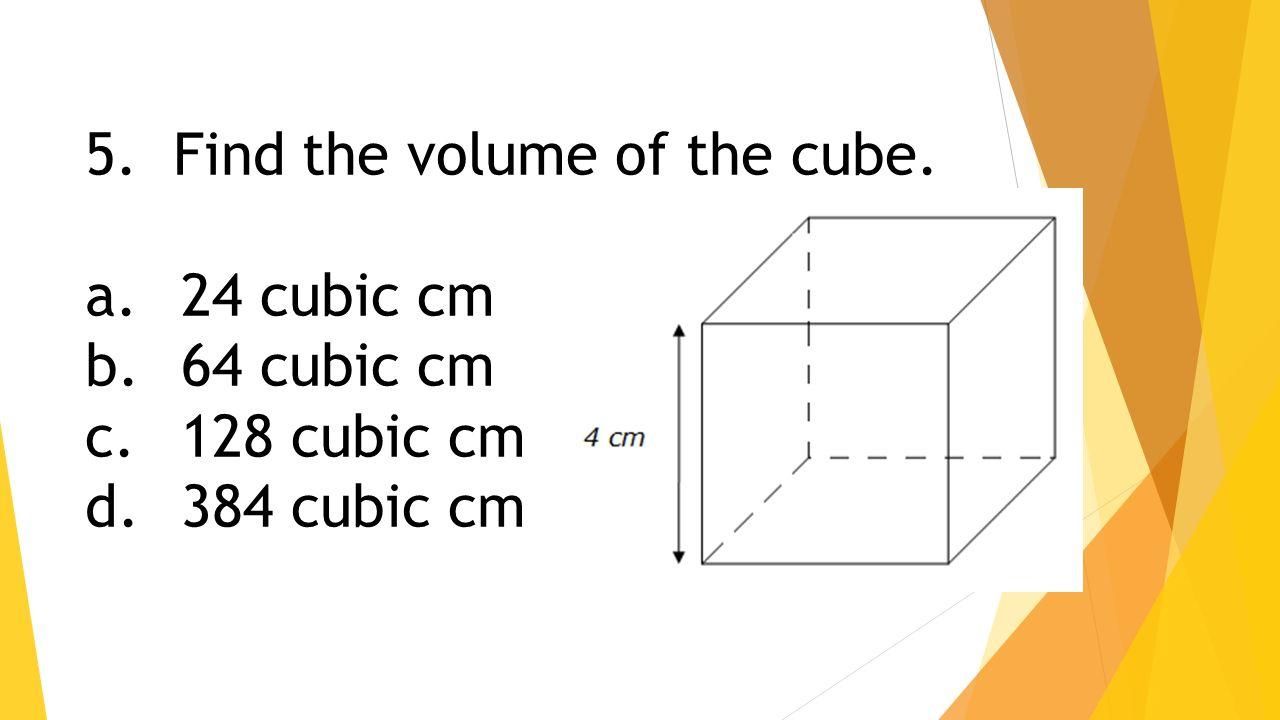 Find the volume of the cube. a. 24 cubic cm b.64 cubic cm c. 128 cubic cm  d.384 cubic cm