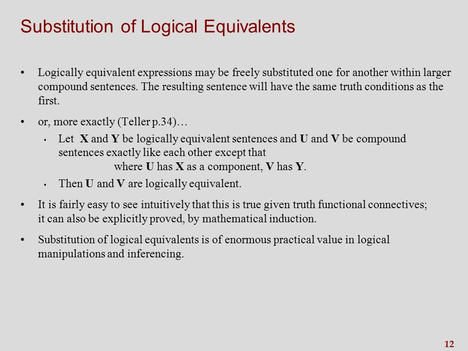 12 Substitution of Logical Equivalents Logically equivalent expressions may be freely substituted one for another within larger compound sentences.