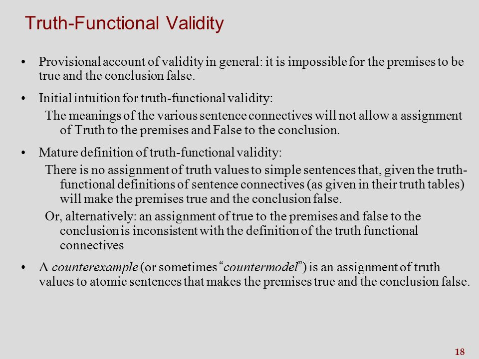18 Truth-Functional Validity Provisional account of validity in general: it is impossible for the premises to be true and the conclusion false.