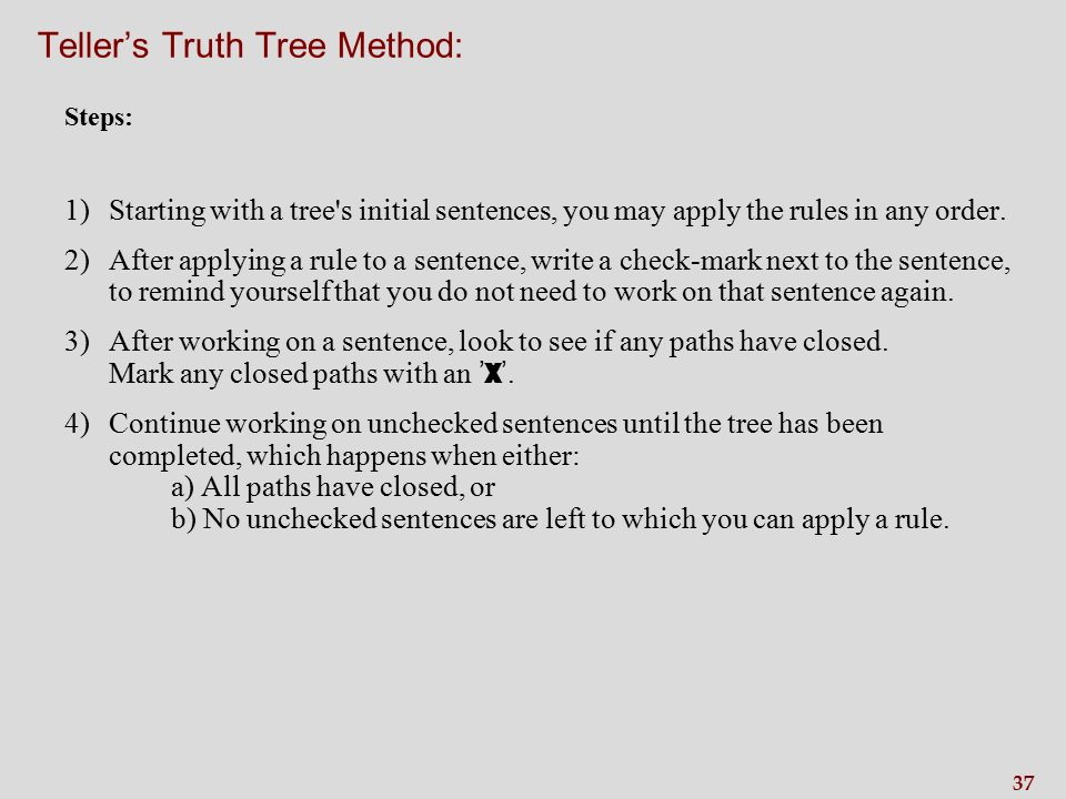 37 Teller's Truth Tree Method: Steps: 1)Starting with a tree s initial sentences, you may apply the rules in any order.