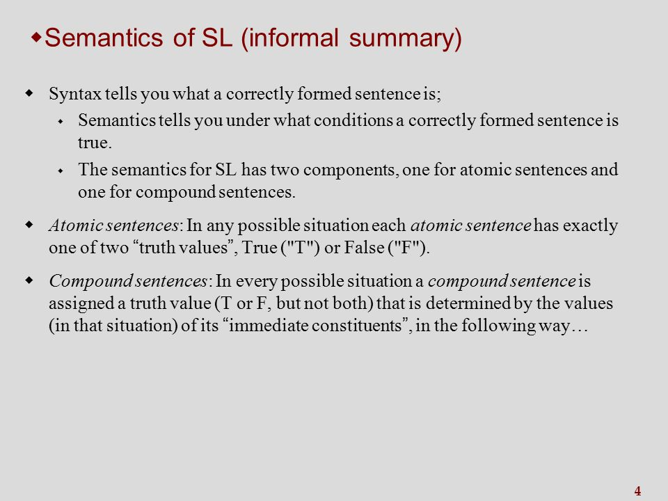 4  Semantics of SL (informal summary) wSyntax tells you what a correctly formed sentence is; w Semantics tells you under what conditions a correctly formed sentence is true.