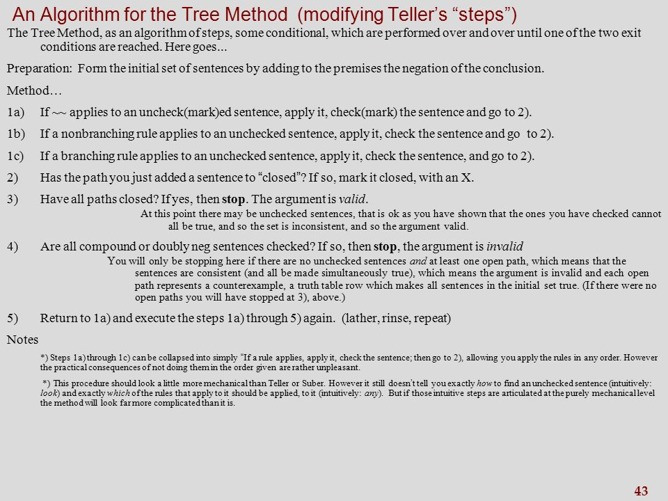 43 An Algorithm for the Tree Method (modifying Teller's steps ) The Tree Method, as an algorithm of steps, some conditional, which are performed over and over until one of the two exit conditions are reached.