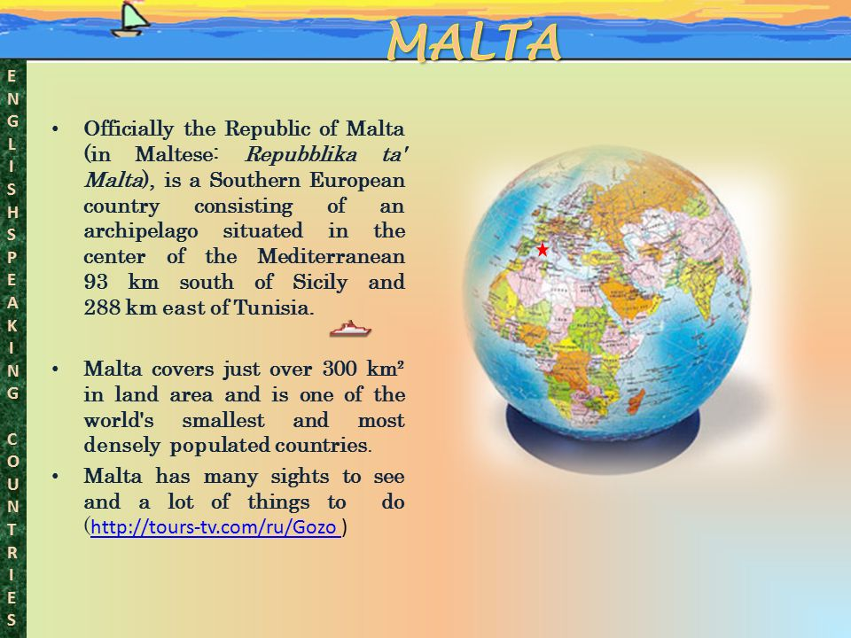 ENGLISHSPEAKINGCOUNTRIESENGLISHSPEAKINGCOUNTRIES Officially the Republic of Malta (in Maltese: Repubblika ta Malta), is a Southern European country consisting of an archipelago situated in the center of the Mediterranean 93 km south of Sicily and 288 km east of Tunisia.