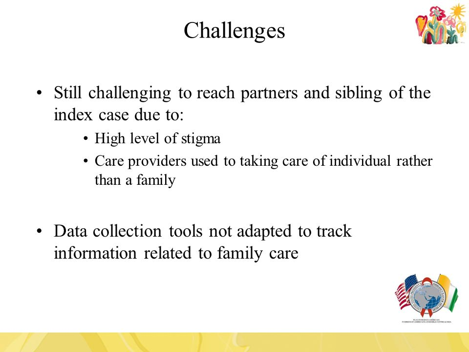 Still challenging to reach partners and sibling of the index case due to: High level of stigma Care providers used to taking care of individual rather than a family Data collection tools not adapted to track information related to family care Challenges