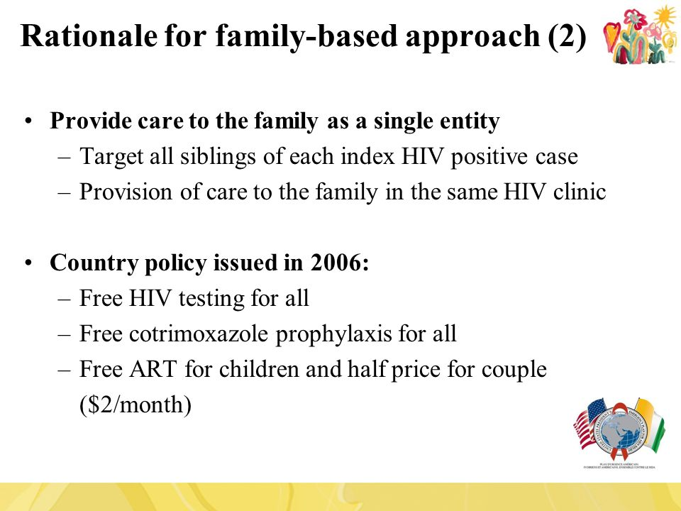 Provide care to the family as a single entity –Target all siblings of each index HIV positive case –Provision of care to the family in the same HIV clinic Country policy issued in 2006: –Free HIV testing for all –Free cotrimoxazole prophylaxis for all –Free ART for children and half price for couple ($2/month) Rationale for family-based approach (2)