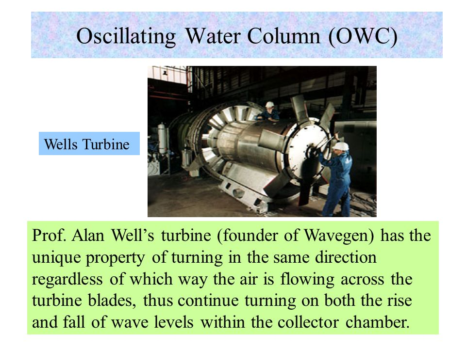 Oscillating Water Column Principle Wave energy collectors used in Limpet and Osprey modules are partially submerged shells into which seawater is free to enter and leave; water level rises or falls in sympathy; column of air above water level is alternately compressed and decompressed, generating a high velocity air going in and out of an exit blowhole; energy extracted thru a pneumatic (air) turbine.