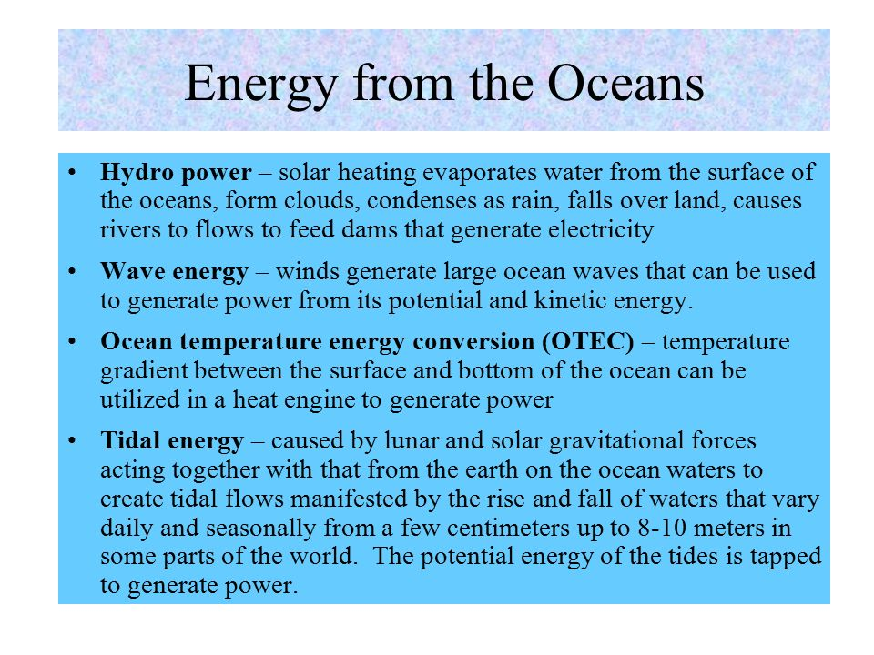 Topics - Ocean Energy  Ocean Energy  Energy from Oceans (OTEC, Wave, Hydro, Tidal)  Efficiency & Types of OTEC (Open, Closed, Hybrid)  Ocean Waves: Potential, Progressive Wave Motion, Power Density  Devices that Convert Ocean Wave to Energy  Ocean Wave Power Plants  Tidal Energy, Its Potential  Types of Tidal Power Plants (Single-Pool, Modulated, Two-Pool)  Tidal Energy Power Plants  Cost of Ocean & Tidal Power  Benefits from Ocean & Tidal Energy  Environmental Impact & Risks