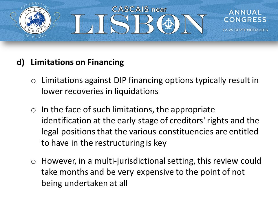 d)Limitations on Financing o Limitations against DIP financing options typically result in lower recoveries in liquidations o In the face of such limitations, the appropriate identification at the early stage of creditors rights and the legal positions that the various constituencies are entitled to have in the restructuring is key o However, in a multi-jurisdictional setting, this review could take months and be very expensive to the point of not being undertaken at all