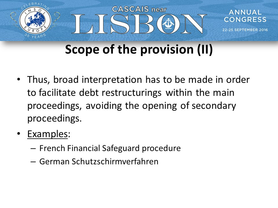 Scope of the provision (II) Thus, broad interpretation has to be made in order to facilitate debt restructurings within the main proceedings, avoiding the opening of secondary proceedings.