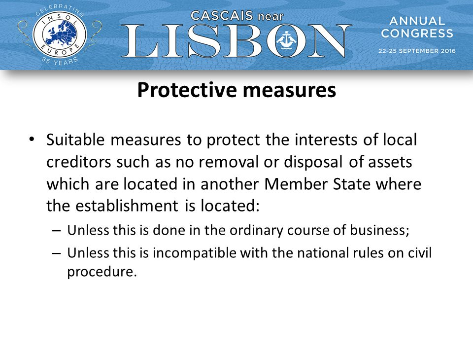 Protective measures Suitable measures to protect the interests of local creditors such as no removal or disposal of assets which are located in another Member State where the establishment is located: – Unless this is done in the ordinary course of business; – Unless this is incompatible with the national rules on civil procedure.