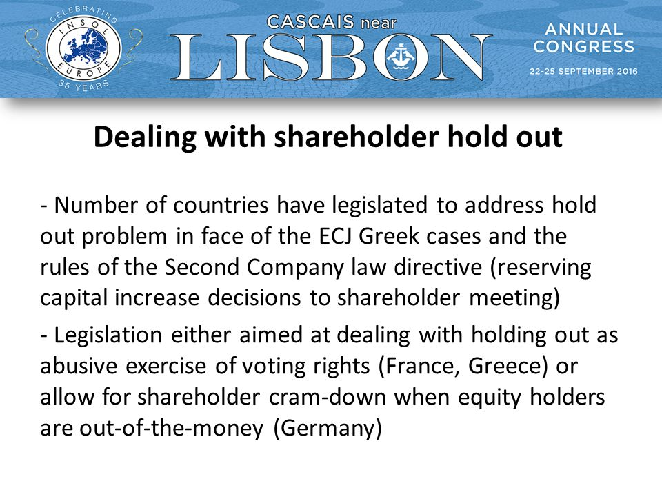 Dealing with shareholder hold out - Number of countries have legislated to address hold out problem in face of the ECJ Greek cases and the rules of the Second Company law directive (reserving capital increase decisions to shareholder meeting) - Legislation either aimed at dealing with holding out as abusive exercise of voting rights (France, Greece) or allow for shareholder cram-down when equity holders are out-of-the-money (Germany)