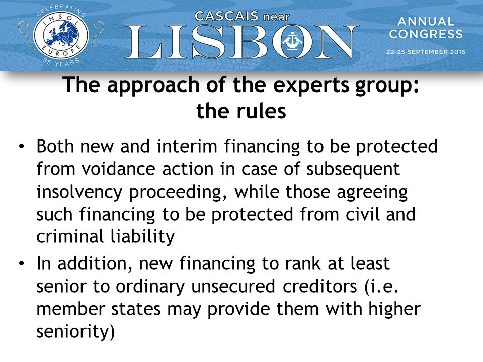 The approach of the experts group: the rules Both new and interim financing to be protected from voidance action in case of subsequent insolvency proceeding, while those agreeing such financing to be protected from civil and criminal liability In addition, new financing to rank at least senior to ordinary unsecured creditors (i.e.