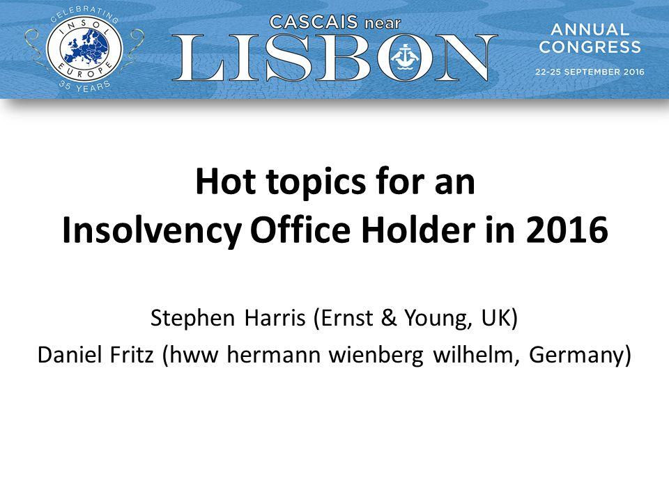 Hot topics for an Insolvency Office Holder in 2016 Stephen Harris (Ernst & Young, UK) Daniel Fritz (hww hermann wienberg wilhelm, Germany)