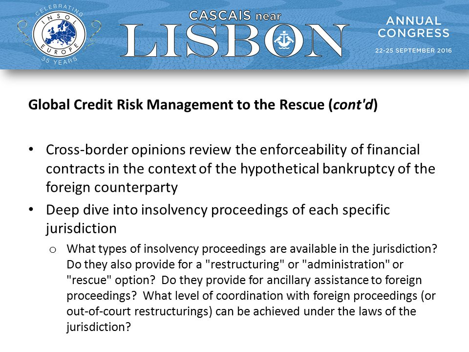 Global Credit Risk Management to the Rescue (cont d) Cross-border opinions review the enforceability of financial contracts in the context of the hypothetical bankruptcy of the foreign counterparty Deep dive into insolvency proceedings of each specific jurisdiction o What types of insolvency proceedings are available in the jurisdiction.