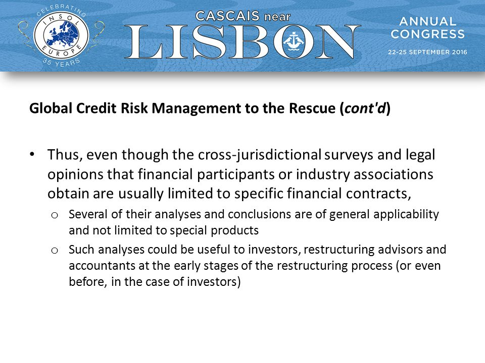 Global Credit Risk Management to the Rescue (cont d) Thus, even though the cross-jurisdictional surveys and legal opinions that financial participants or industry associations obtain are usually limited to specific financial contracts, o Several of their analyses and conclusions are of general applicability and not limited to special products o Such analyses could be useful to investors, restructuring advisors and accountants at the early stages of the restructuring process (or even before, in the case of investors)