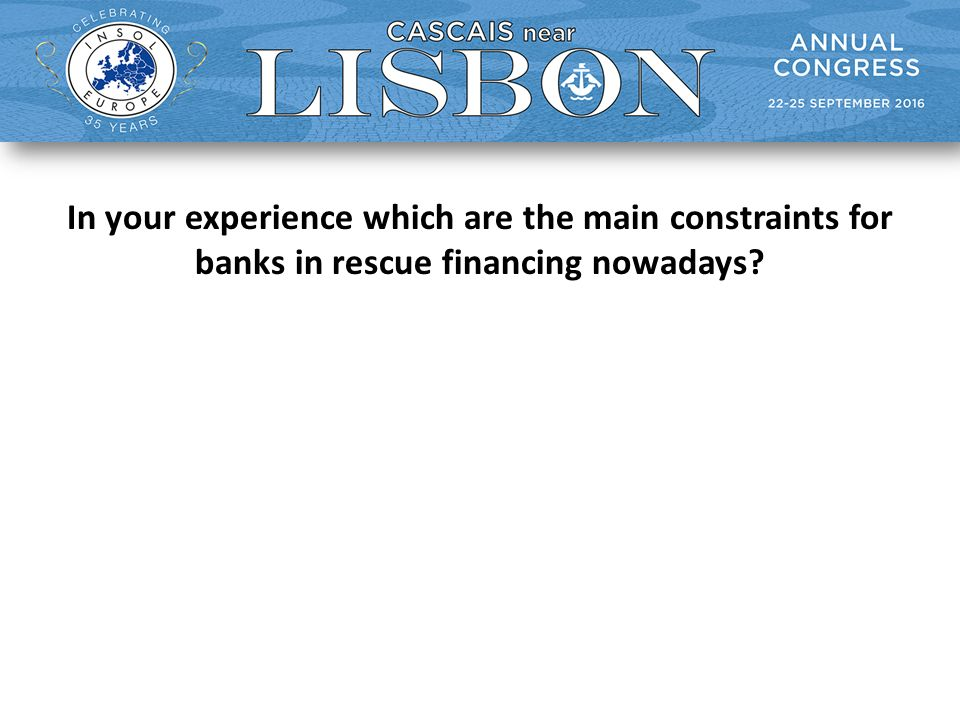 In your experience which are the main constraints for banks in rescue financing nowadays