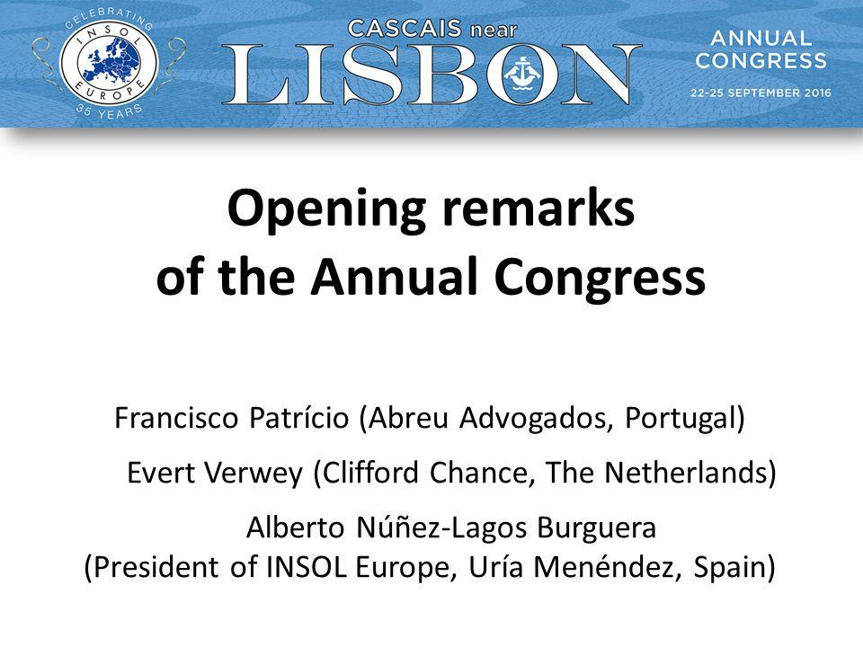Opening remarks of the Annual Congress Francisco Patrício (Abreu Advogados, Portugal) Evert Verwey (Clifford Chance, The Netherlands) Alberto Núñez-Lagos Burguera (President of INSOL Europe, Uría Menéndez, Spain)