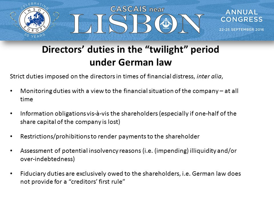 Directors' duties in the twilight period under German law Strict duties imposed on the directors in times of financial distress, inter alia, Monitoring duties with a view to the financial situation of the company – at all time Information obligations vis-à-vis the shareholders (especially if one-half of the share capital of the company is lost) Restrictions/prohibitions to render payments to the shareholder Assessment of potential insolvency reasons (i.e.