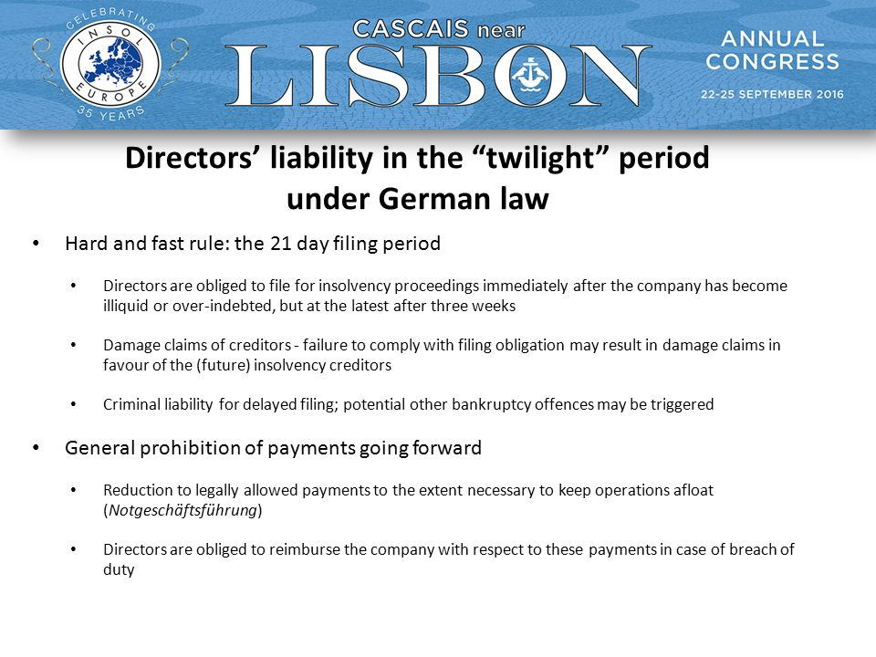 Directors' liability in the twilight period under German law Hard and fast rule: the 21 day filing period Directors are obliged to file for insolvency proceedings immediately after the company has become illiquid or over-indebted, but at the latest after three weeks Damage claims of creditors - failure to comply with filing obligation may result in damage claims in favour of the (future) insolvency creditors Criminal liability for delayed filing; potential other bankruptcy offences may be triggered General prohibition of payments going forward Reduction to legally allowed payments to the extent necessary to keep operations afloat (Notgeschäftsführung) Directors are obliged to reimburse the company with respect to these payments in case of breach of duty