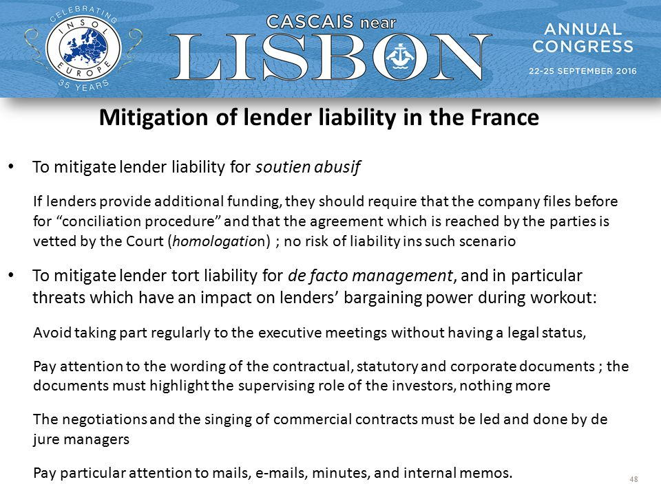 48 Mitigation of lender liability in the France To mitigate lender liability for soutien abusif If lenders provide additional funding, they should require that the company files before for conciliation procedure and that the agreement which is reached by the parties is vetted by the Court (homologation) ; no risk of liability ins such scenario To mitigate lender tort liability for de facto management, and in particular threats which have an impact on lenders' bargaining power during workout: Avoid taking part regularly to the executive meetings without having a legal status, Pay attention to the wording of the contractual, statutory and corporate documents ; the documents must highlight the supervising role of the investors, nothing more The negotiations and the singing of commercial contracts must be led and done by de jure managers Pay particular attention to mails, e-mails, minutes, and internal memos.