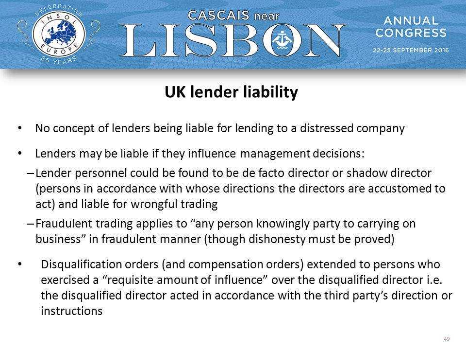 49 UK lender liability No concept of lenders being liable for lending to a distressed company Lenders may be liable if they influence management decisions: – Lender personnel could be found to be de facto director or shadow director (persons in accordance with whose directions the directors are accustomed to act) and liable for wrongful trading – Fraudulent trading applies to any person knowingly party to carrying on business in fraudulent manner (though dishonesty must be proved) Disqualification orders (and compensation orders) extended to persons who exercised a requisite amount of influence over the disqualified director i.e.