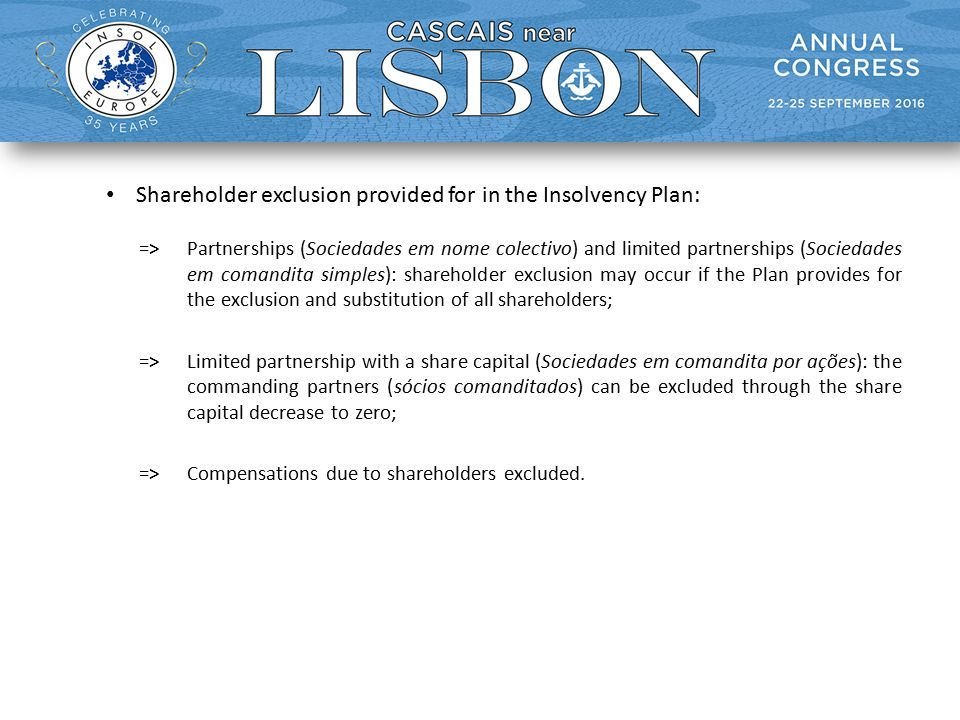 Shareholder exclusion provided for in the Insolvency Plan: =>Partnerships (Sociedades em nome colectivo) and limited partnerships (Sociedades em comandita simples): shareholder exclusion may occur if the Plan provides for the exclusion and substitution of all shareholders; =>Limited partnership with a share capital (Sociedades em comandita por ações): the commanding partners (sócios comanditados) can be excluded through the share capital decrease to zero; =>Compensations due to shareholders excluded.