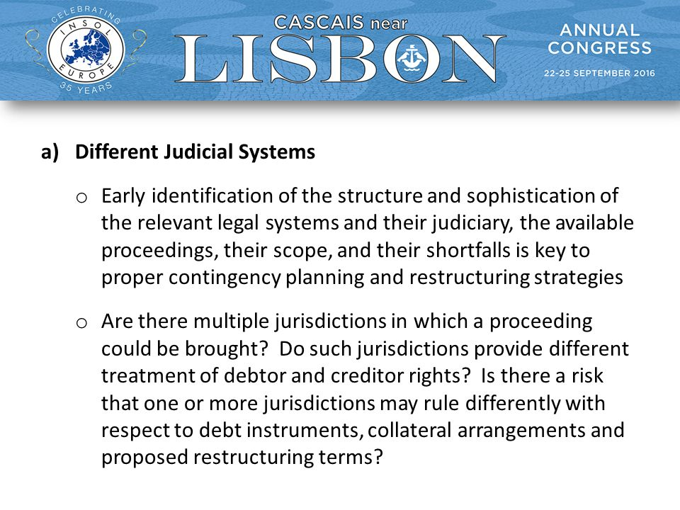 a)Different Judicial Systems o Early identification of the structure and sophistication of the relevant legal systems and their judiciary, the available proceedings, their scope, and their shortfalls is key to proper contingency planning and restructuring strategies o Are there multiple jurisdictions in which a proceeding could be brought.