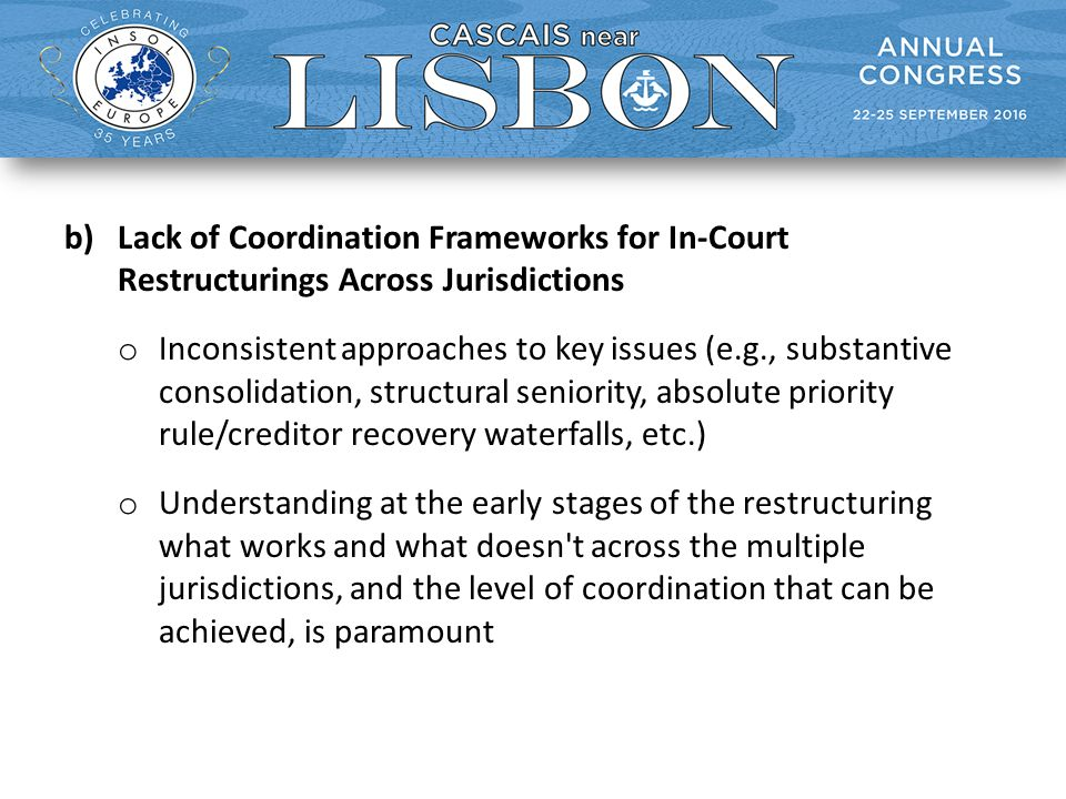 b)Lack of Coordination Frameworks for In-Court Restructurings Across Jurisdictions o Inconsistent approaches to key issues (e.g., substantive consolidation, structural seniority, absolute priority rule/creditor recovery waterfalls, etc.) o Understanding at the early stages of the restructuring what works and what doesn t across the multiple jurisdictions, and the level of coordination that can be achieved, is paramount