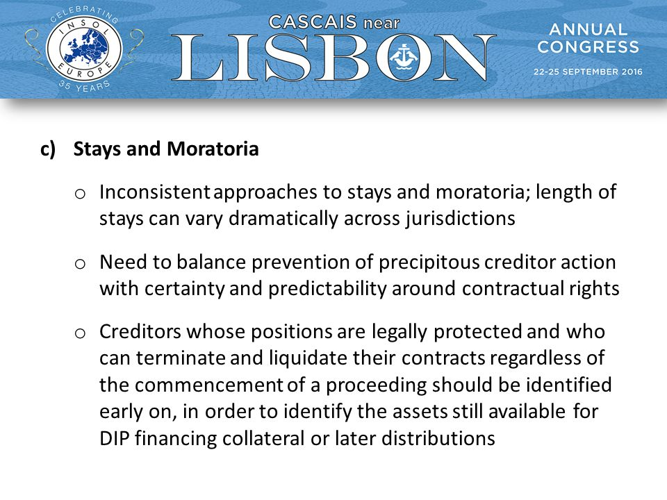 c)Stays and Moratoria o Inconsistent approaches to stays and moratoria; length of stays can vary dramatically across jurisdictions o Need to balance prevention of precipitous creditor action with certainty and predictability around contractual rights o Creditors whose positions are legally protected and who can terminate and liquidate their contracts regardless of the commencement of a proceeding should be identified early on, in order to identify the assets still available for DIP financing collateral or later distributions