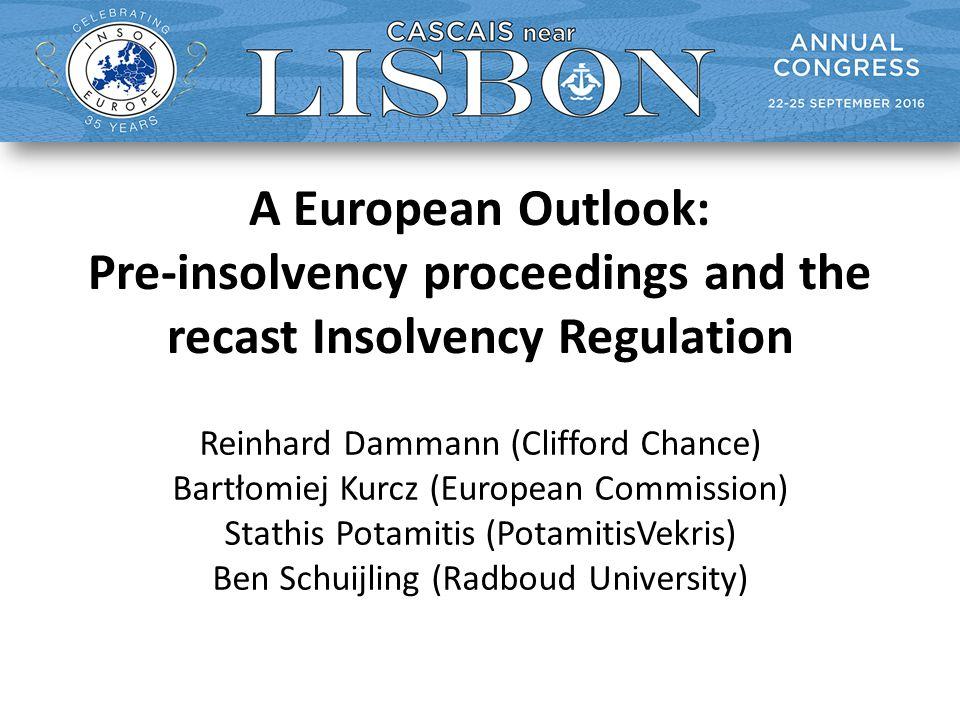 A European Outlook: Pre-insolvency proceedings and the recast Insolvency Regulation Reinhard Dammann (Clifford Chance) Bartłomiej Kurcz (European Commission) Stathis Potamitis (PotamitisVekris) Ben Schuijling (Radboud University)