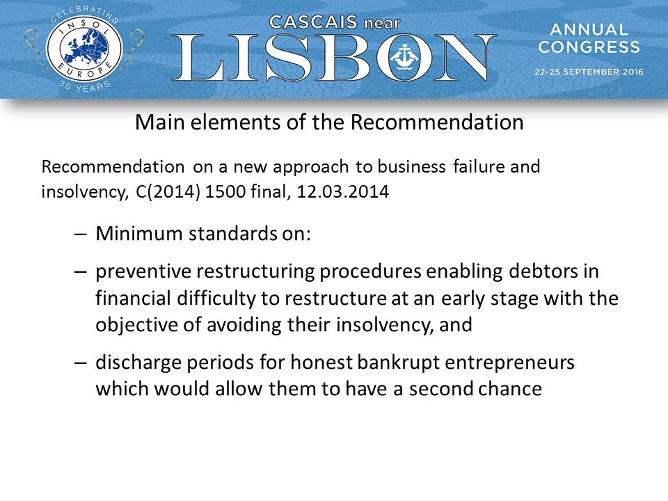 Main elements of the Recommendation Recommendation on a new approach to business failure and insolvency, C(2014) 1500 final, 12.03.2014 – Minimum standards on: – preventive restructuring procedures enabling debtors in financial difficulty to restructure at an early stage with the objective of avoiding their insolvency, and – discharge periods for honest bankrupt entrepreneurs which would allow them to have a second chance