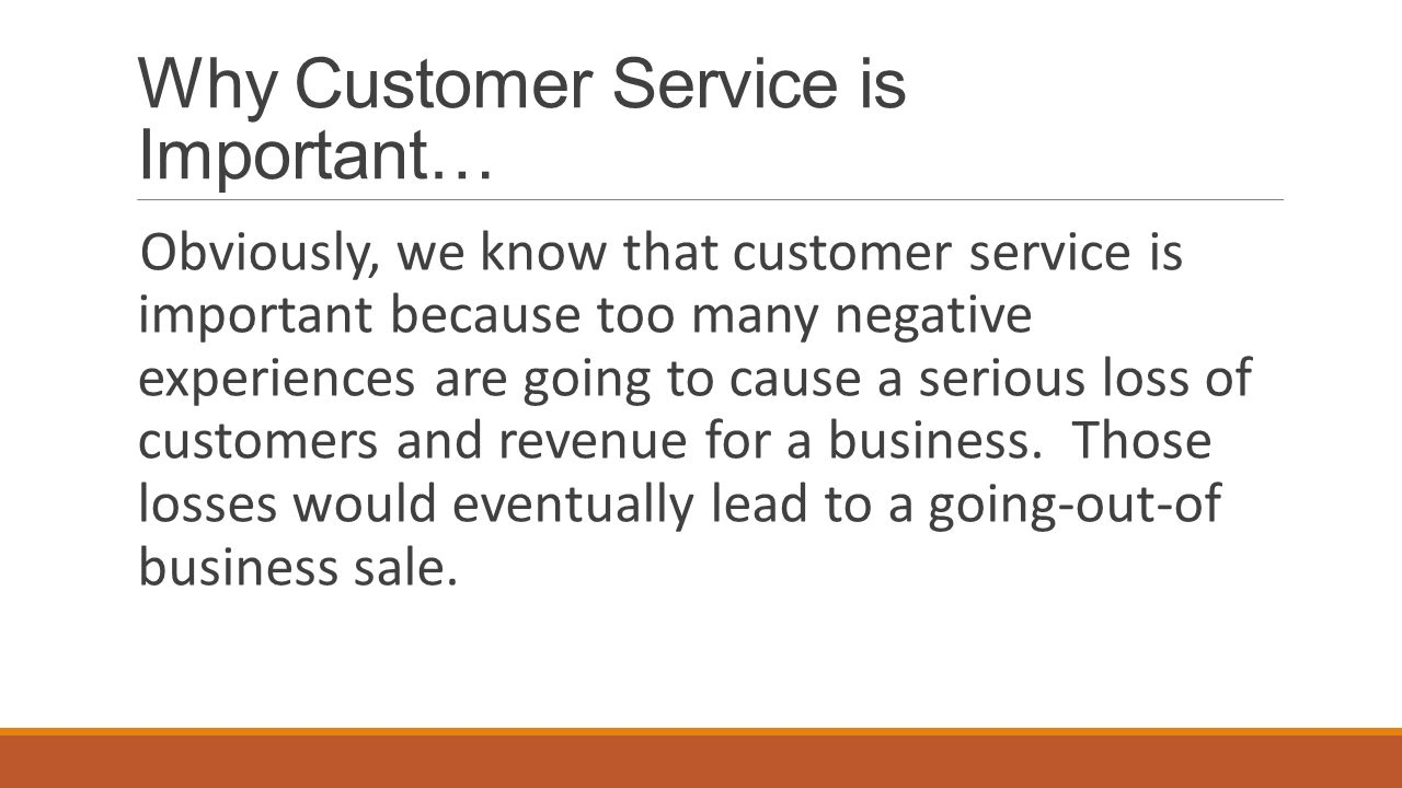 Why Customer Service is Important… Obviously, we know that customer service is important because too many negative experiences are going to cause a serious loss of customers and revenue for a business.