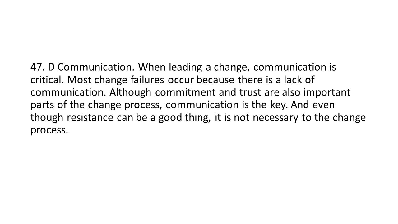 47. D Communication. When leading a change, communication is critical.