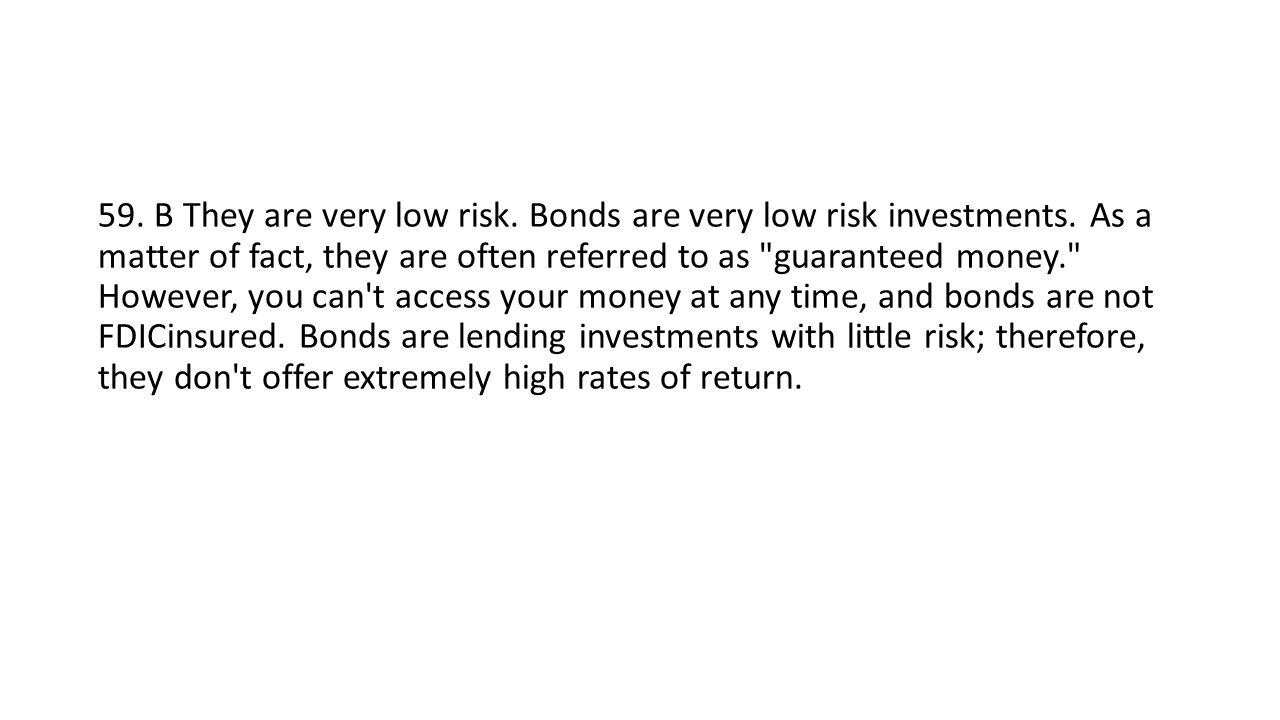 59. B They are very low risk. Bonds are very low risk investments.