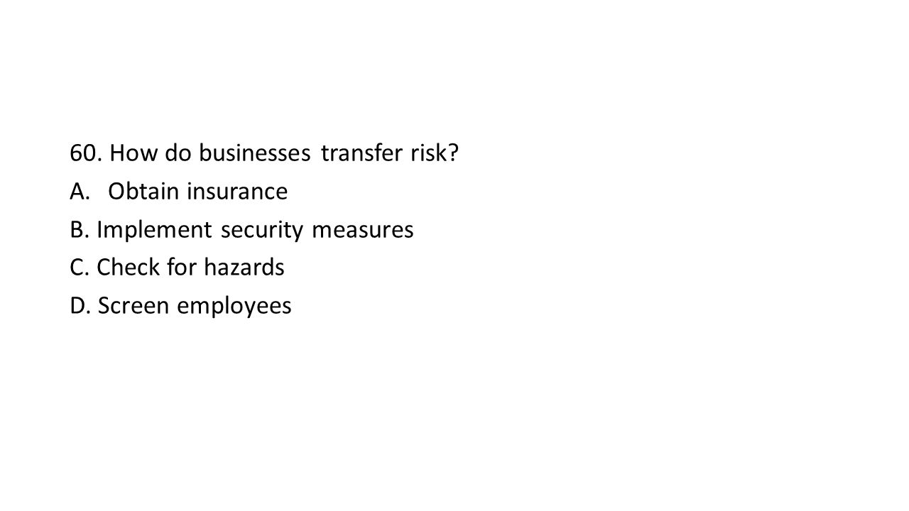 60. How do businesses transfer risk. A.Obtain insurance B.