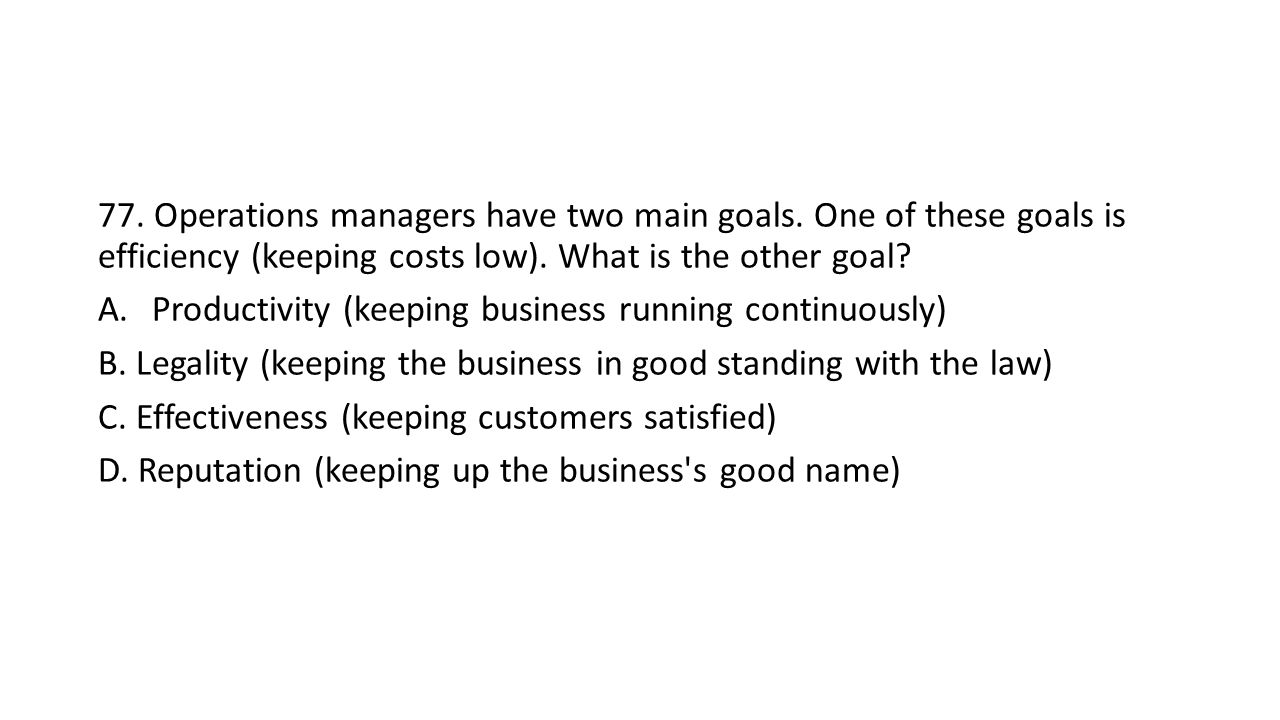 77. Operations managers have two main goals. One of these goals is efficiency (keeping costs low).